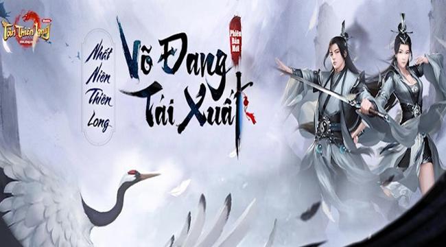 Nhất Niên Thiên Long – Võ Đang Tái Xuất: Phiên bản mới đầy kỳ vọng của Tân Thiên Long Mobile