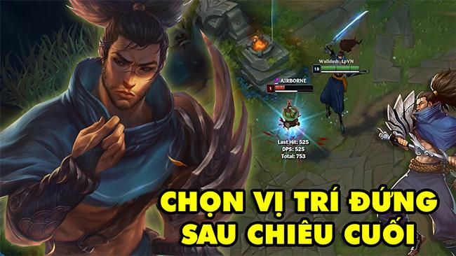 LMHT: Boy One Champ Yasuo Việt Nam hướng dẫn mẹo chọn vị trí đứng sau khi dùng chiêu cuối