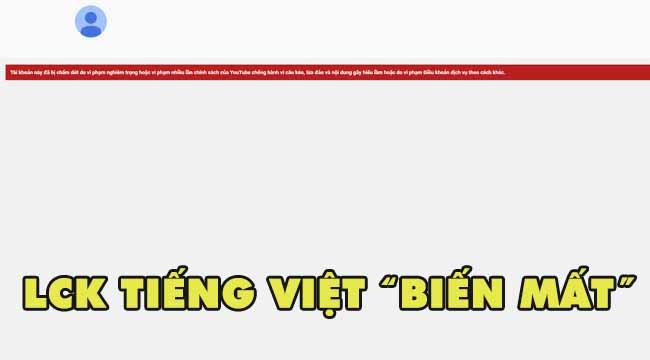"""LMHT: Kênh LCK Tiếng Việt bất ngờ bị """"bay màu"""" không rõ nguyên do"""