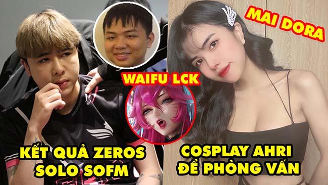 Update LMHT: Kết quả Zeros gạ solo với SofM, Mai Dora muốn cosplay Ahri phỏng vấn, Ahri là waifu LCK