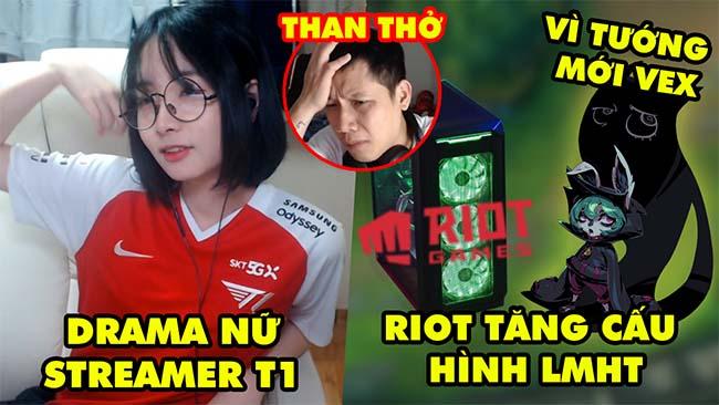 Update LMHT: Drama nữ streamer T1, Riot tăng cấu hình game vì tướng mới Vex, Thầy Giáo Ba than thở
